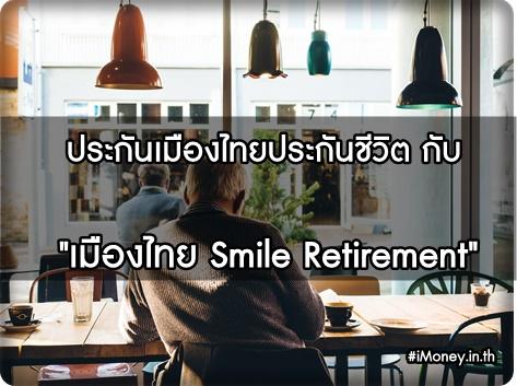 """แนะนำโครงการ เมืองไทย """"Smile Retirement"""" ประกันดีๆ เย็นใจหลังวัยเกษียณ ห้ามพลาด!!"""