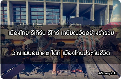 โครงการเมืองไทย รีเทิร์น รีไทร์ เกษียณวัยอย่างร่ำรวย วางแผนชีวิตง่ายๆ ที่ใครๆก็ทำได้ กับ เมืองไทยประกันชีวิต